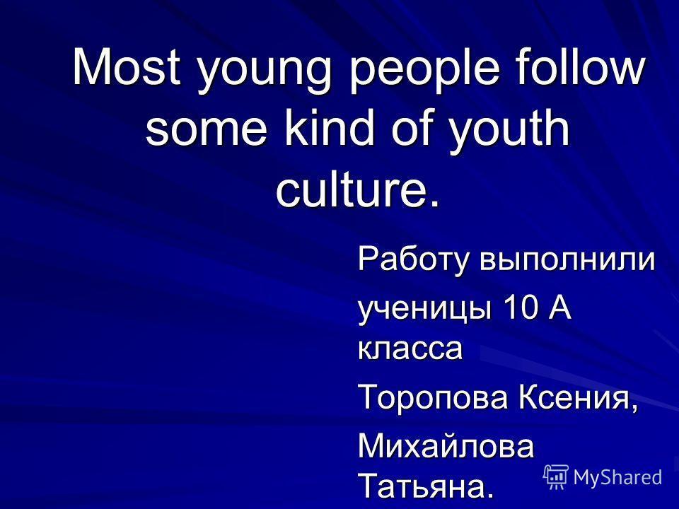 Most young people follow some kind of youth culture. Работу выполнили ученицы 10 А класса Торопова Ксения, Михайлова Татьяна.