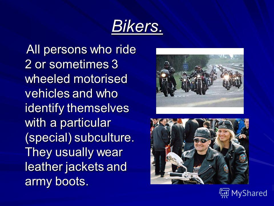 Bikers. All persons who ride 2 or sometimes 3 wheeled motorised vehicles and who identify themselves with a particular (special) subculture. They usually wear leather jackets and army boots. All persons who ride 2 or sometimes 3 wheeled motorised veh