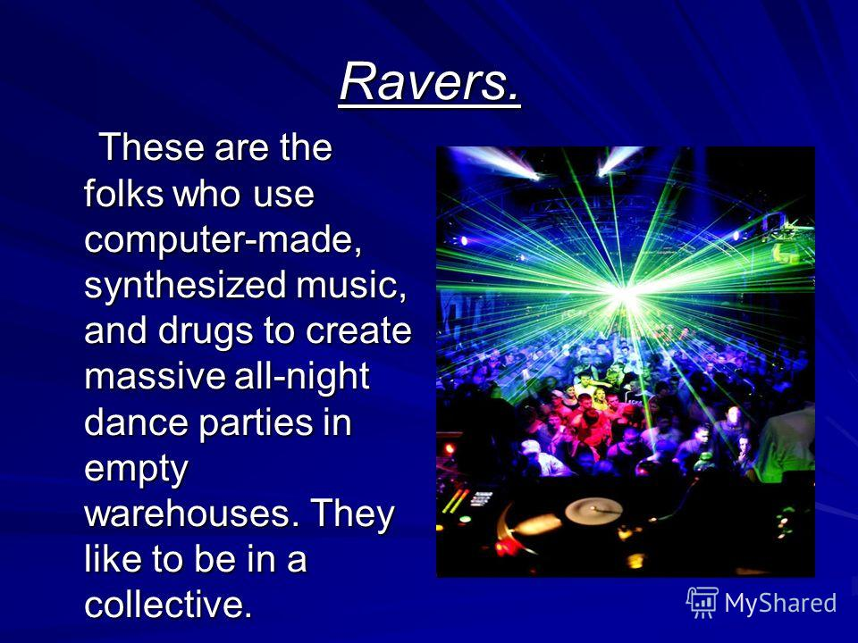 Ravers. These are the folks who use computer-made, synthesized music, and drugs to create massive all-night dance parties in empty warehouses. They like to be in a collective. These are the folks who use computer-made, synthesized music, and drugs to