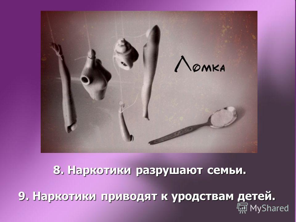 8. Наркотики разрушают семьи. 9. Наркотики приводят к уродствам детей.