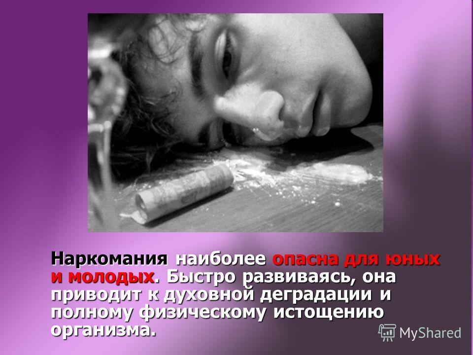 Наркомания наиболее опасна для юных и молодых. Быстро развиваясь, она приводит к духовной деградации и полному физическому истощению организма.