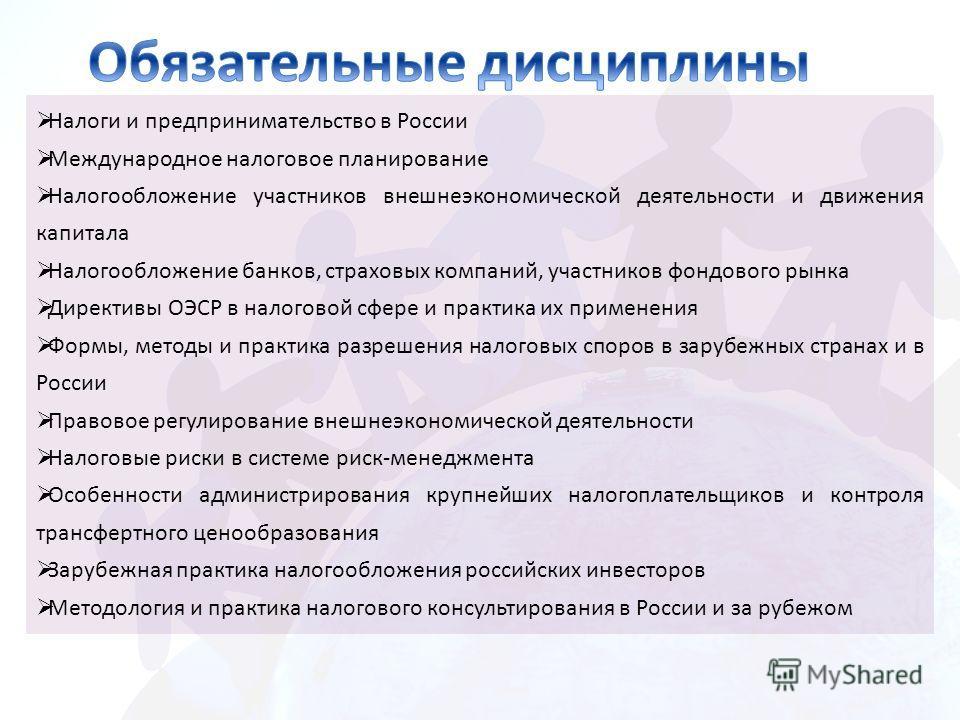 Налоги и предпринимательство в России Международное налоговое планирование Налогообложение участников внешнеэкономической деятельности и движения капитала Налогообложение банков, страховых компаний, участников фондового рынка Директивы ОЭСР в налогов