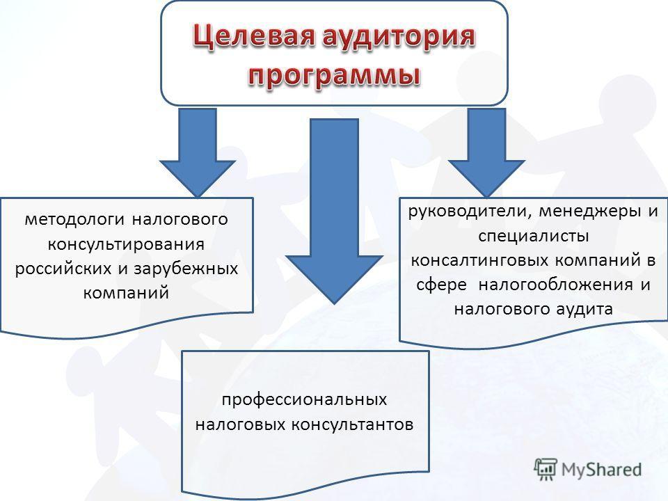 методологи налогового консультирования российских и зарубежных компаний руководители, менеджеры и специалисты консалтинговых компаний в сфере налогообложения и налогового аудита профессиональных налоговых консультантов