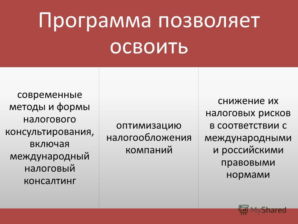 Программа позволяет освоить современные методы и формы налогового консультирования, включая международный налоговый консалтинг оптимизацию налогообложения компаний снижение их налоговых рисков в соответствии с международными и российскими правовыми н