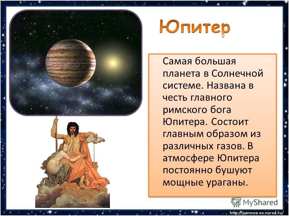 Самая большая планета в Солнечной системе. Названа в честь главного римского бога Юпитера. Состоит главным образом из различных газов. В атмосфере Юпитера постоянно бушуют мощные ураганы.