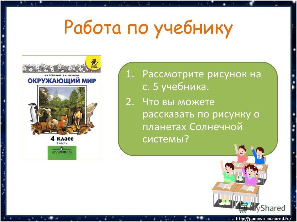 Работа по учебнику 1.Рассмотрите рисунок на с. 5 учебника. 2.Что вы можете рассказать по рисунку о планетах Солнечной системы?