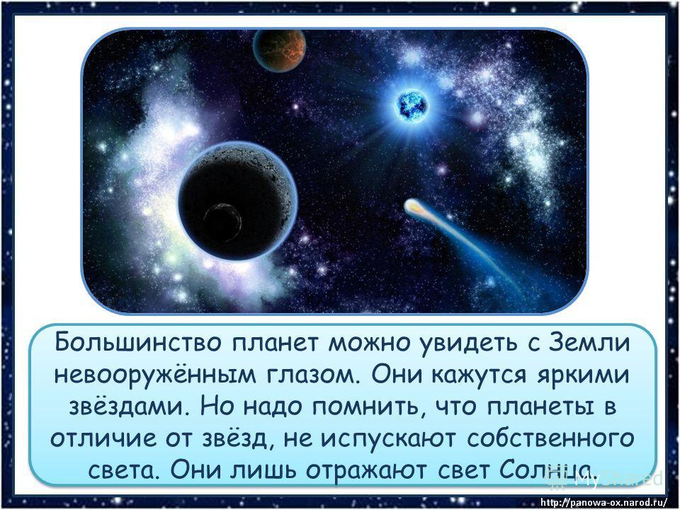 Большинство планет можно увидеть с Земли невооружённым глазом. Они кажутся яркими звёздами. Но надо помнить, что планеты в отличие от звёзд, не испускают собственного света. Они лишь отражают свет Солнца.