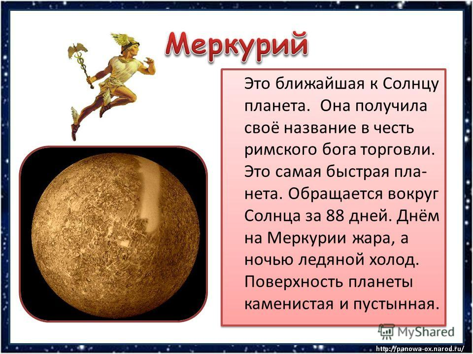 Это ближайшая к Солнцу планета. Она получила своё название в честь римского бога торговли. Это самая быстрая пла- нета. Обращается вокруг Солнца за 88 дней. Днём на Меркурии жара, а ночью ледяной холод. Поверхность планеты каменистая и пустынная.
