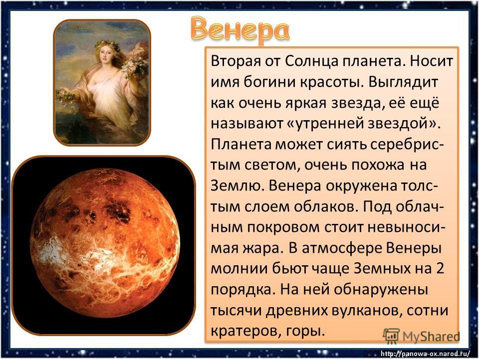 Вторая от Солнца планета. Носит имя богини красоты. Выглядит как очень яркая звезда, её ещё называют «утренней звездой». Планета может сиять серебрис- тым светом, очень похожа на Землю. Венера окружена толс- тым слоем облаков. Под облач- ным покровом