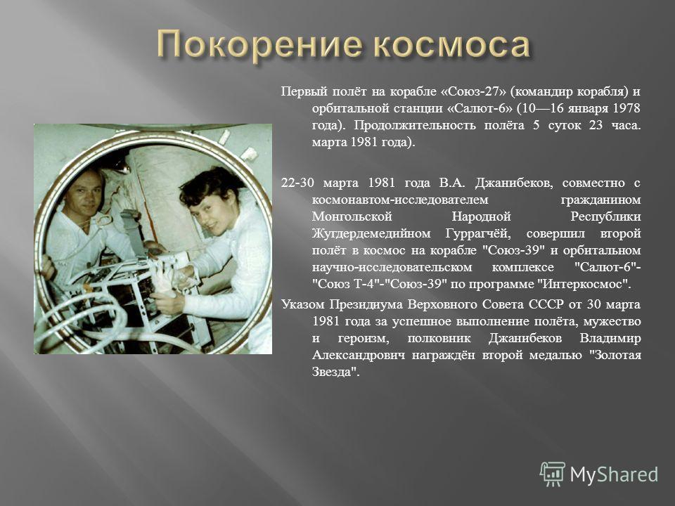 Первый полёт на корабле « Союз -27» ( командир корабля ) и орбитальной станции « Салют -6» (1016 января 1978 года ). Продолжительность полёта 5 суток 23 часа. марта 1981 года ). 22-30 марта 1981 года В. А. Джанибеков, совместно с космонавтом - исслед