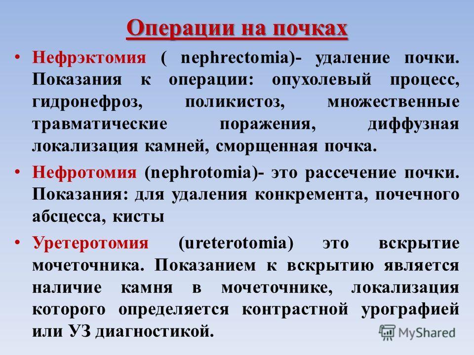 Операции на почках Нефрэктомия ( nephrectomia)- удаление почки. Показания к операции: опухолевый процесс, гидронефроз, поликистоз, множественные травматические поражения, диффузная локализация камней, сморщенная почка. Нефротомия (nephrotomia)- это р