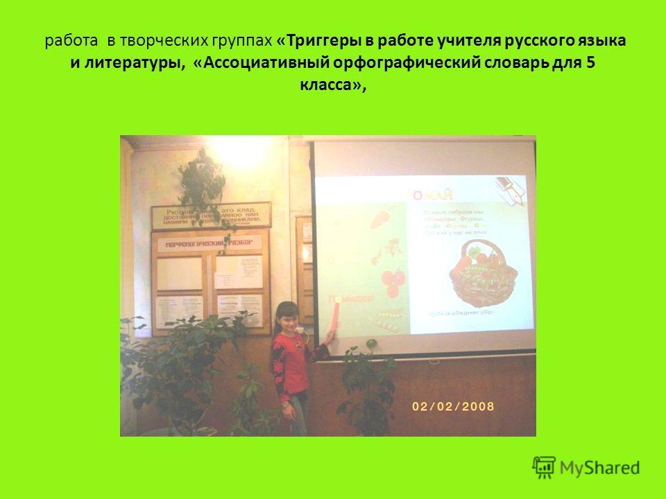 работа в творческих группах «Триггеры в работе учителя русского языка и литературы, «Ассоциативный орфографический словарь для 5 класса»,