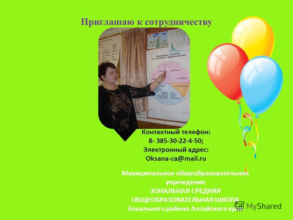 Приглашаю к сотрудничеству Контактный телефон: 8- 385-30-22-4-50; Электронный адрес: Oksana-ca@mail.ru Муниципальное общеобразовательное учреждение ЗОНАЛЬНАЯ СРЕДНЯЯ ОБЩЕОБРАЗОВАТЕЛЬНАЯ ШКОЛА Зонального района Алтайского края