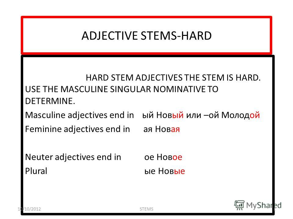 ADJECTIVE STEMS-HARD HARD STEM ADJECTIVES THE STEM IS HARD. USE THE MASCULINE SINGULAR NOMINATIVE TO DETERMINE. Masculine adjectives end inый Новый или –ой Молодой Feminine adjectives end in ая Новая Neuter adjectives end in ое Новое Plural ые Новые