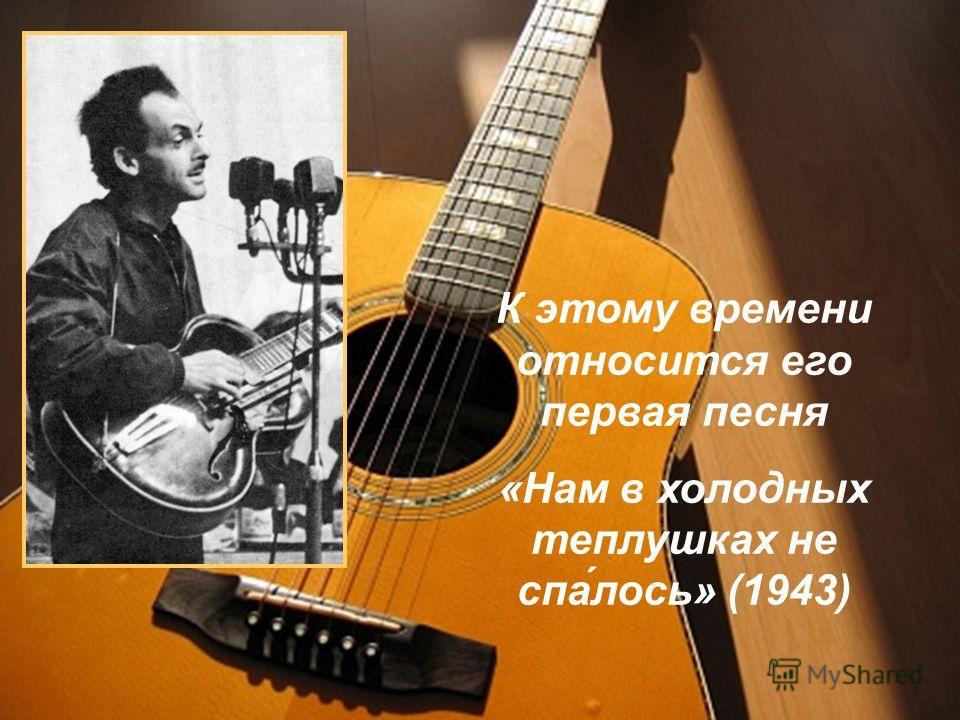 К этому времени относится его первая песня «Нам в холодных теплушках не спа́лось» (1943)