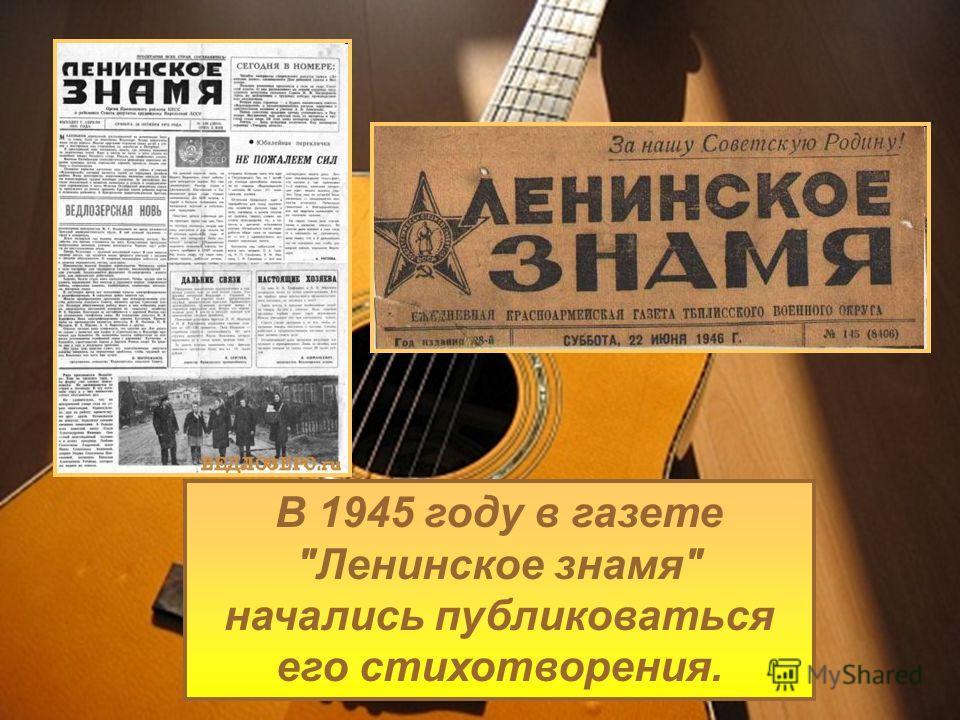В 1945 году в газете Ленинское знамя начались публиковаться его стихотворения.