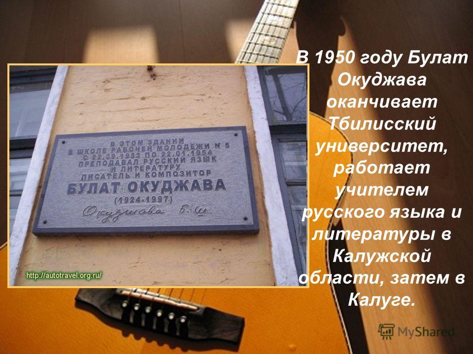 В 1950 году Булат Окуджава оканчивает Тбилисский университет, работает учителем русского языка и литературы в Калужской области, затем в Калуге.
