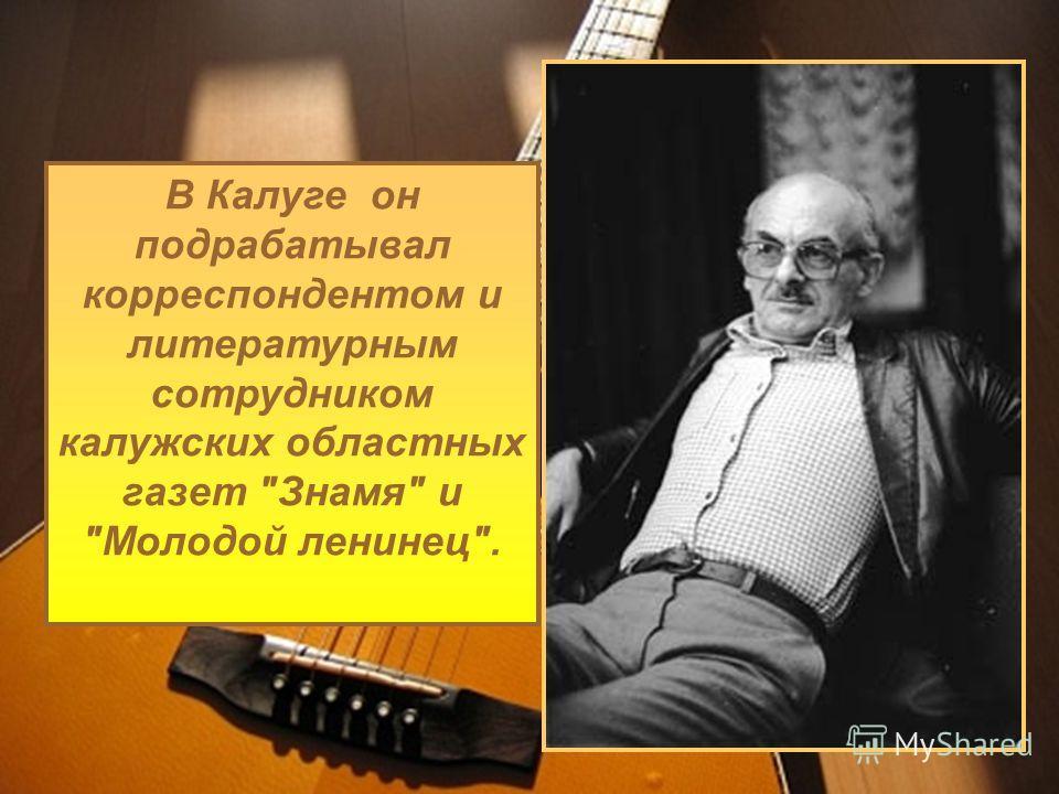 В Калуге он подрабатывал корреспондентом и литературным сотрудником калужских областных газет Знамя и Молодой ленинец.