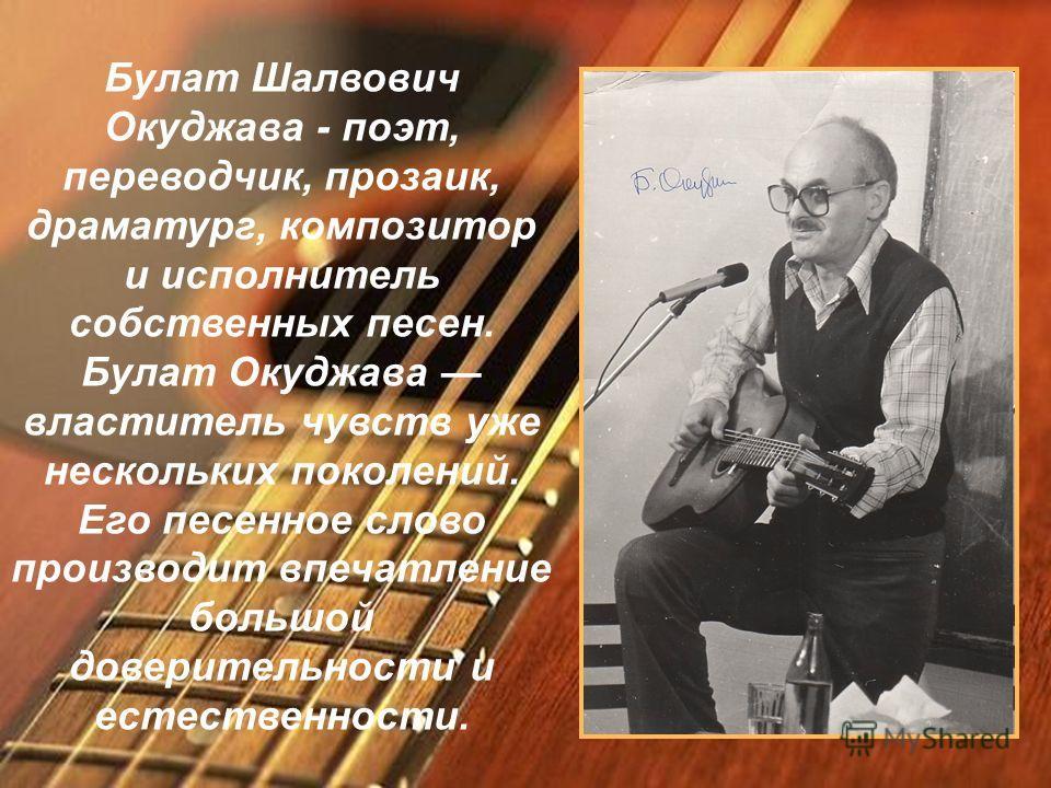 Булат Шалвович Окуджава - поэт, переводчик, прозаик, драматург, композитор и исполнитель собственных песен. Булат Окуджава властитель чувств уже нескольких поколений. Его песенное слово производит впечатление большой доверительности и естественности.