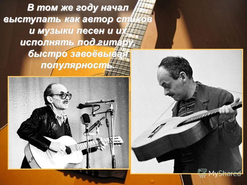 В том же году начал выступать как автор стихов и музыки песен и их исполнять под гитару, быстро завоёвывая популярность.