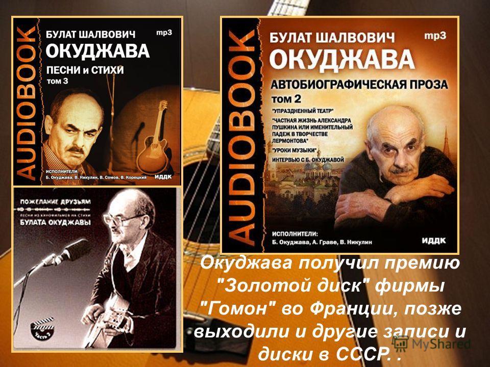Окуджава получил премию Золотой диск фирмы Гомон во Франции, позже выходили и другие записи и диски в СССР..
