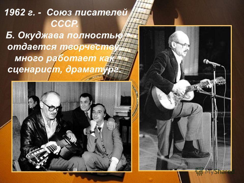 1962 г. - Союз писателей СССР. Б. Окуджава полностью отдается творчеству, много работает как сценарист, драматург.