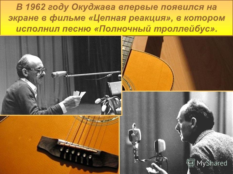 В 1962 году Окуджава впервые появился на экране в фильме «Цепная реакция», в котором исполнил песню «Полночный троллейбус».