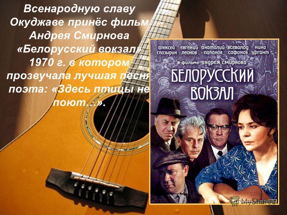 Всенародную славу Окуджаве принёс фильм Андрея Смирнова «Белорусский вокзал» 1970 г. в котором прозвучала лучшая песня поэта: «Здесь птицы не поют…».