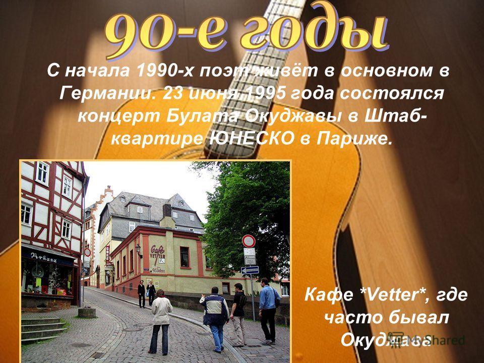 С начала 1990-х поэт живёт в основном в Германии. 23 июня 1995 года состоялся концерт Булата Окуджавы в Штаб- квартире ЮНЕСКО в Париже. Кафе *Vetter*, где часто бывал Окуджава