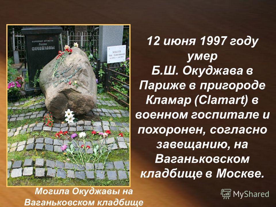 12 июня 1997 году умер Б.Ш. Окуджава в Париже в пригороде Кламар (Clamart) в военном госпитале и похоронен, согласно завещанию, на Ваганьковском кладбище в Москве. Могила Окуджавы на Ваганьковском кладбище