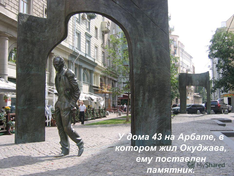 У дома 43 на Арбате, в котором жил Окуджава, ему поставлен памятник.