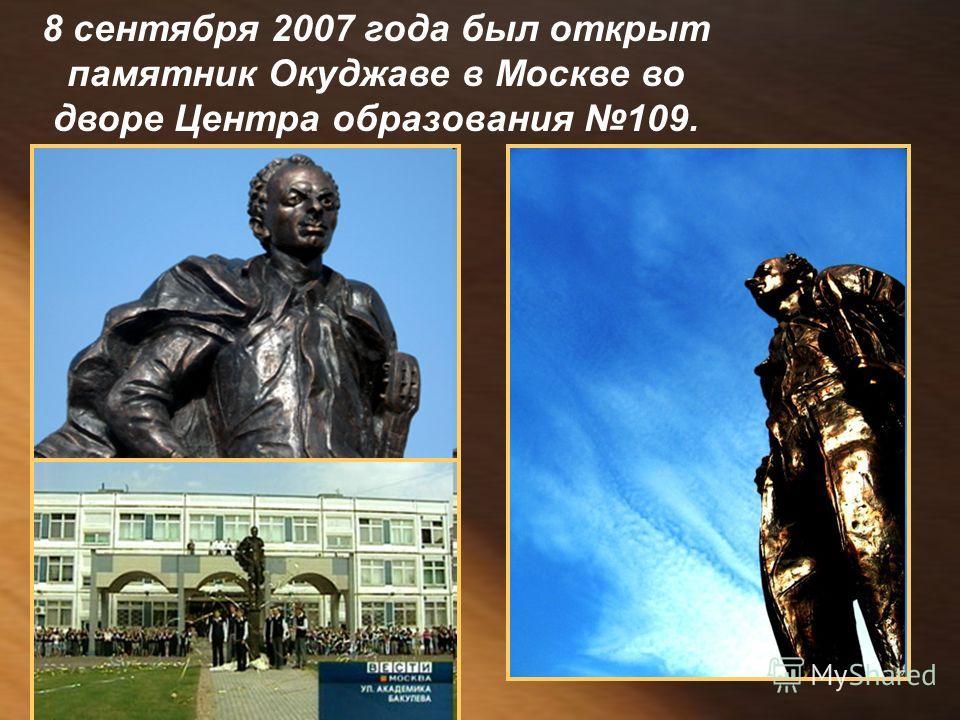 8 сентября 2007 года был открыт памятник Окуджаве в Москве во дворе Центра образования 109.