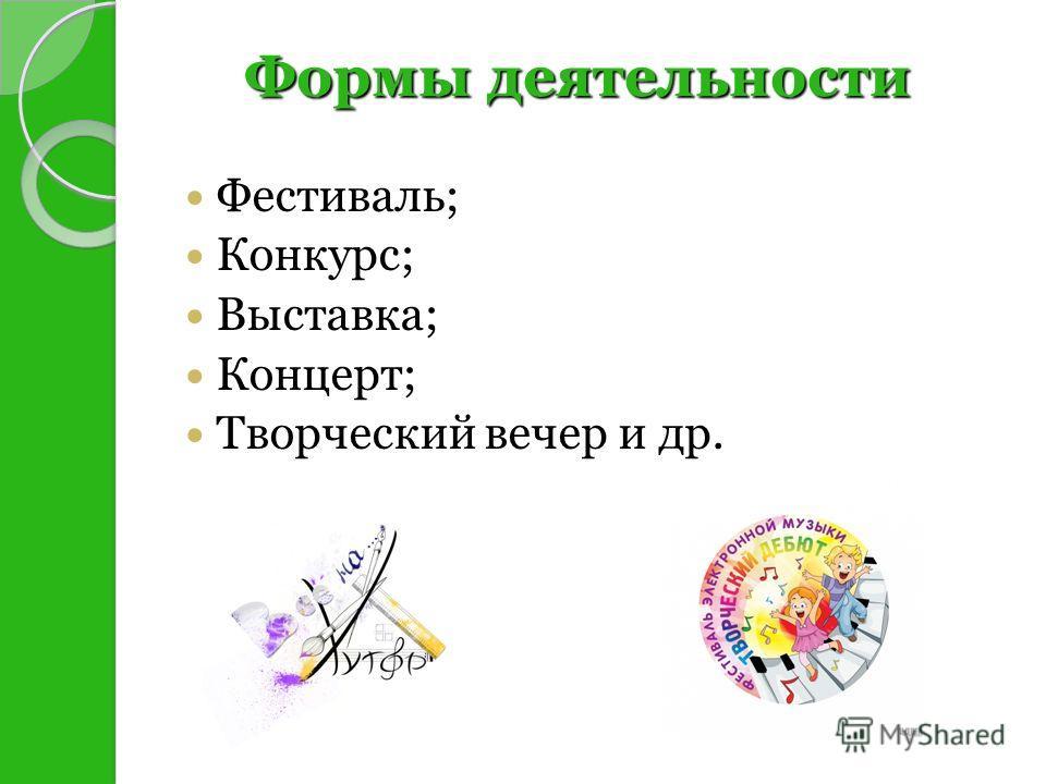 Фестиваль; Конкурс; Выставка; Концерт; Творческий вечер и др. Формы деятельности