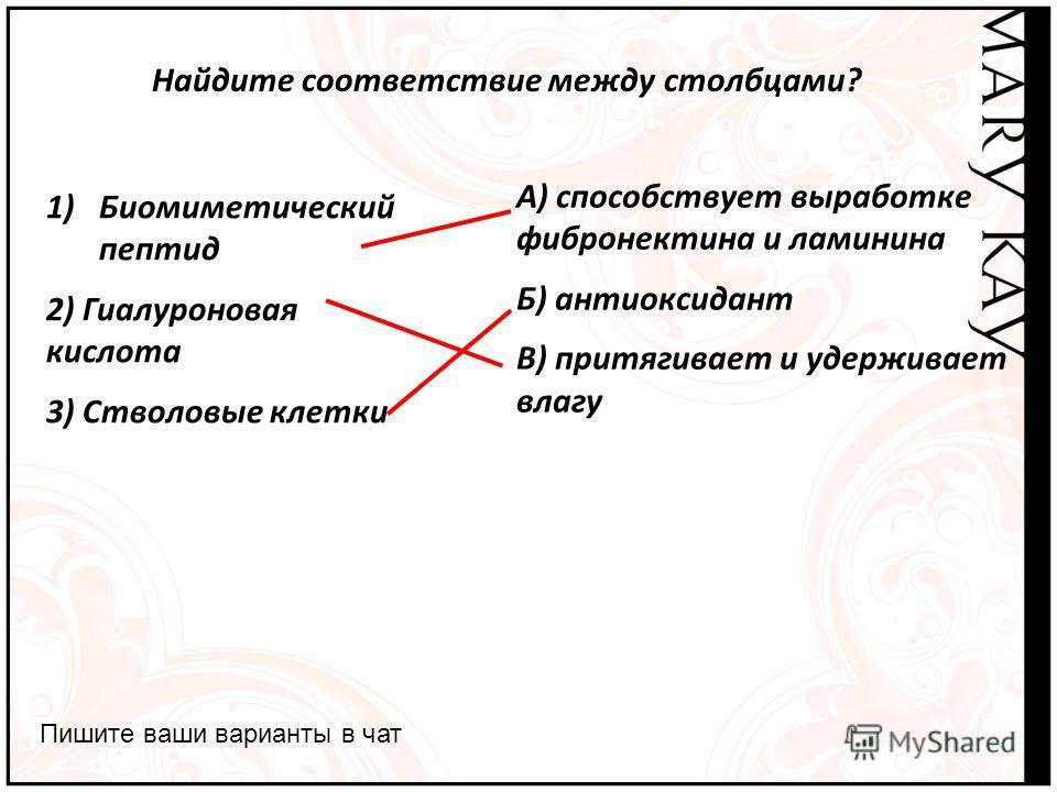 Найдите соответствие между столбцами? Пишите ваши варианты в чат А) способствует выработке фибронектина и ламинина Б) антиоксидант В) притягивает и удерживает влагу 1)Биомиметический пептид 2) Гиалуроновая кислота 3) Стволовые клетки