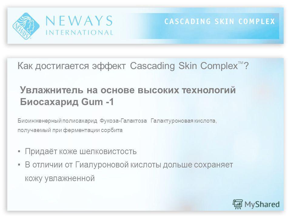 Как достигается эффект Cascading Skin Complex ? Увлажнитель на основе высоких технологий Биосахарид Gum -1 Биоинженерный полисахарид Фукоза-Галактоза Галактуроновая кислота, получаемый при ферментации сорбита Придаёт коже шелковистость В отличии от Г