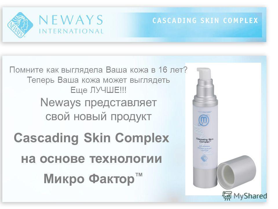 Cascading Skin Complex на основе технологии Микро Фактор Помните как выглядела Ваша кожа в 16 лет? Теперь Ваша кожа может выглядеть Еще ЛУЧШЕ!!! Neways представляет свой новый продукт