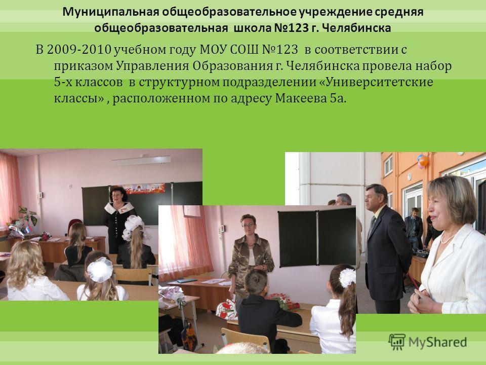 В 2009-2010 учебном году МОУ СОШ 123 в соответствии с приказом Управления Образования г. Челябинска провела набор 5- х классов в структурном подразделении « Университетские классы », расположенном по адресу Макеева 5 а.