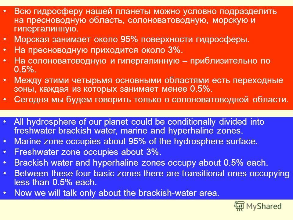 Всю гидросферу нашей планеты можно условно подразделить на пресноводную область, солоноватоводную, морскую и гипергалинную. Морская занимает около 95% поверхности гидросферы. На пресноводную приходится около 3%. На солоноватоводную и гипергалинную –