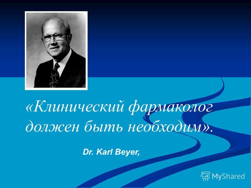 Dr. Karl Beyer, «Клинический фармаколог должен быть необходим».