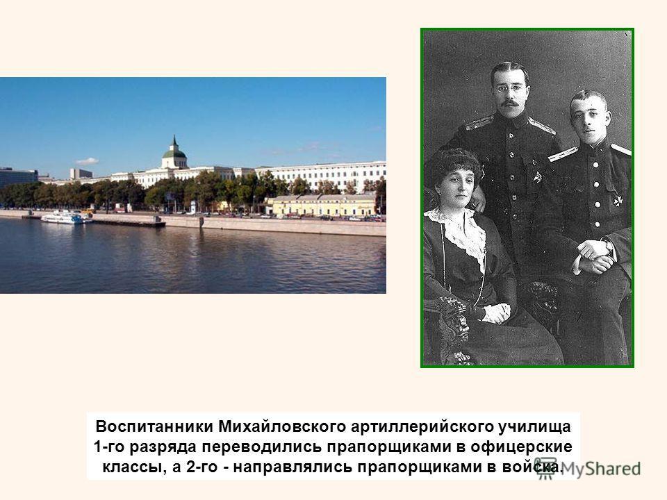 Воспитанники Михайловского артиллерийского училища 1-го разряда переводились прапорщиками в офицерские классы, а 2-го - направлялись прапорщиками в войска.