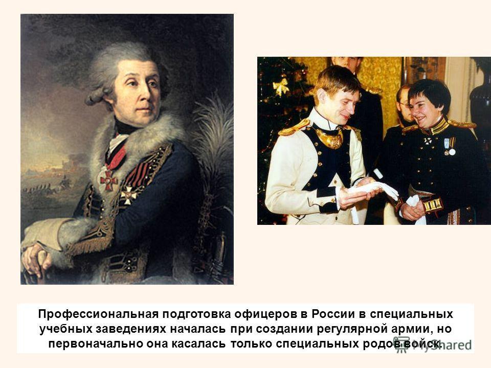 Профессиональная подготовка офицеров в России в специальных учебных заведениях началась при создании регулярной армии, но первоначально она касалась только специальных родов войск.