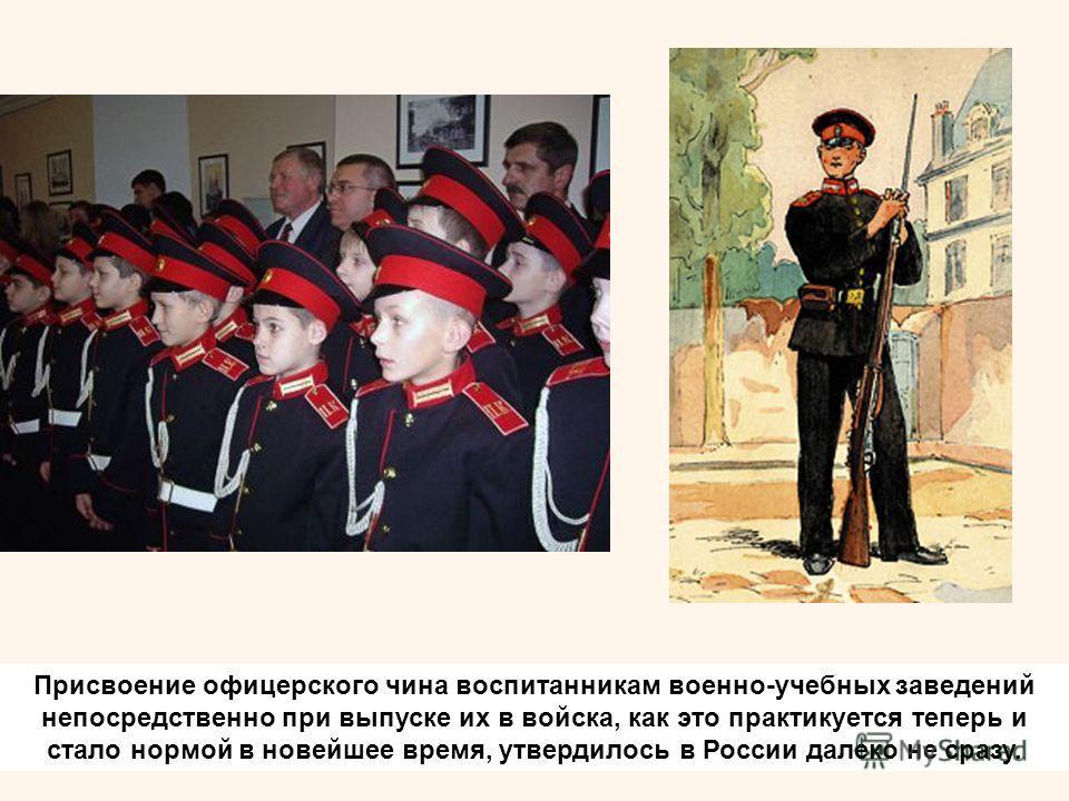 Присвоение офицерского чина воспитанникам военно-учебных заведений непосредственно при выпуске их в войска, как это практикуется теперь и стало нормой в новейшее время, утвердилось в России далеко не сразу.