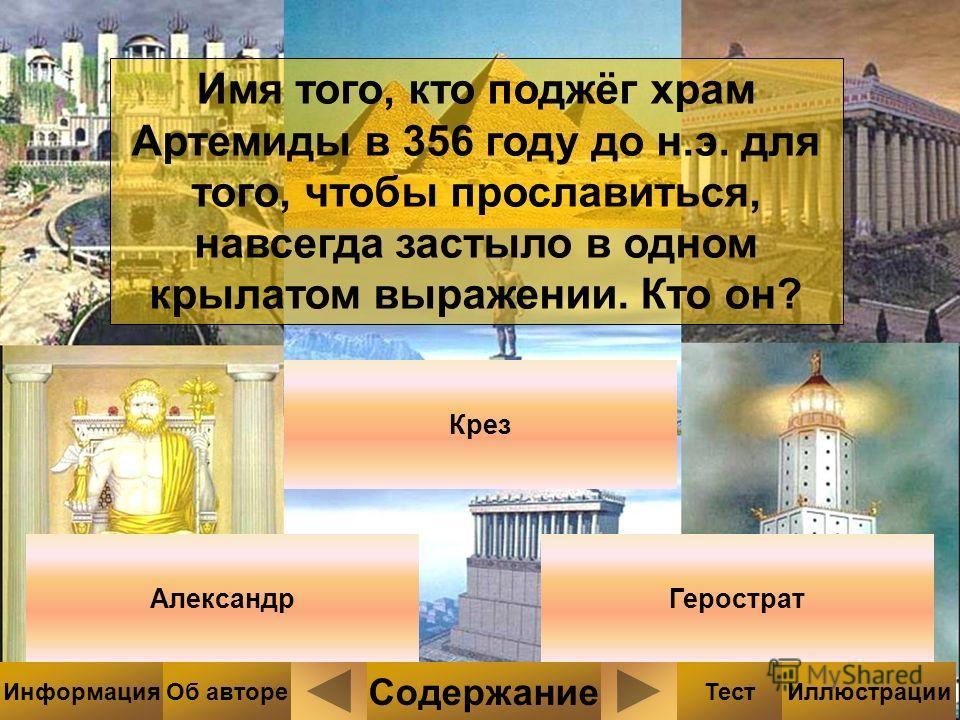 Имя того, кто поджёг храм Артемиды в 356 году до н.э. для того, чтобы прославиться, навсегда застыло в одном крылатом выражении. Кто он? Крез АлександрГерострат Содержание ТестИллюстрацииИнформацияОб авторе
