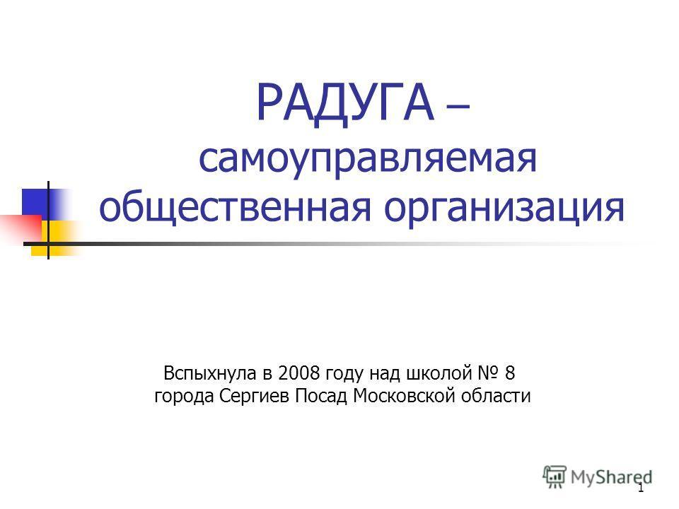 1 РАДУГА – самоуправляемая общественная организация Вспыхнула в 2008 году над школой 8 города Сергиев Посад Московской области