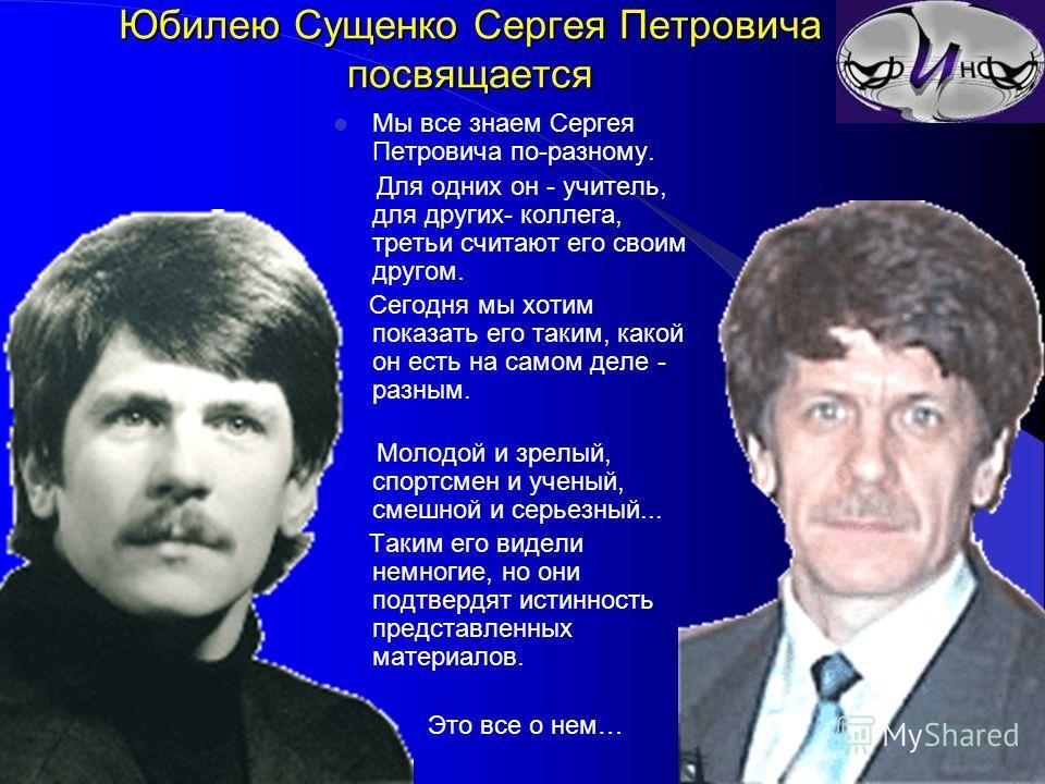 Юбилею Сущенко Сергея Петровича посвящается Мы все знаем Сергея Петровича по-разному. Для одних он - учитель, для других- коллега, третьи считают его своим другом. Сегодня мы хотим показать его таким, какой он есть на самом деле - разным. Молодой и з