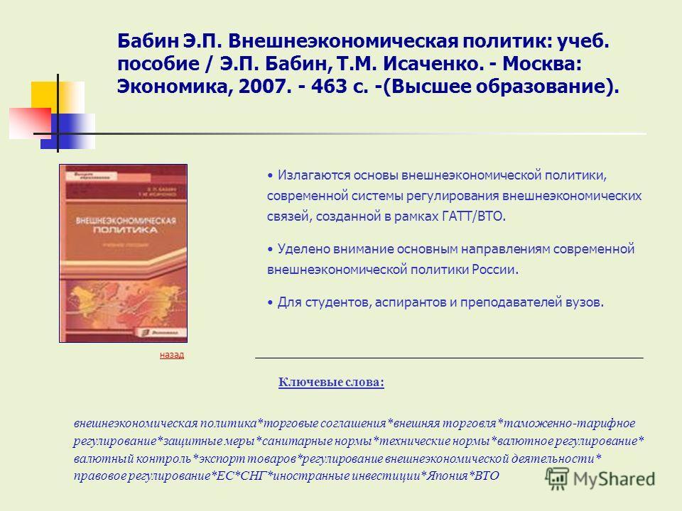 Ключевые слова: назад Излагаются основы внешнеэкономической политики, современной системы регулирования внешнеэкономических связей, созданной в рамках ГАТТ/ВТО. Уделено внимание основным направлениям современной внешнеэкономической политики России. Д