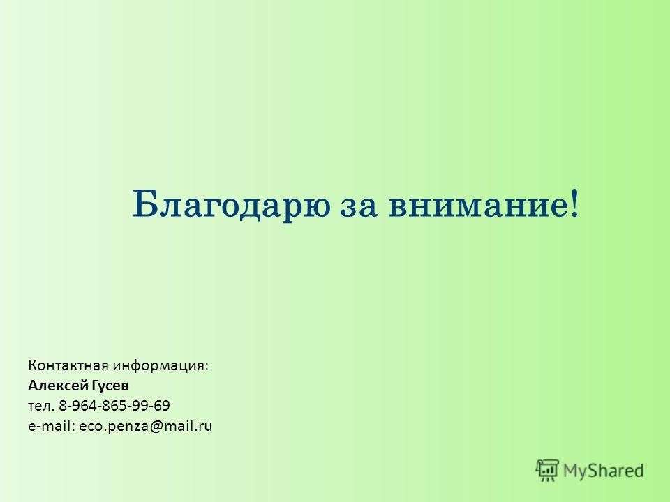 Благодарю за внимание! Контактная информация: Алексей Гусев тел. 8-964-865-99-69 e-mail: eco.penza@mail.ru