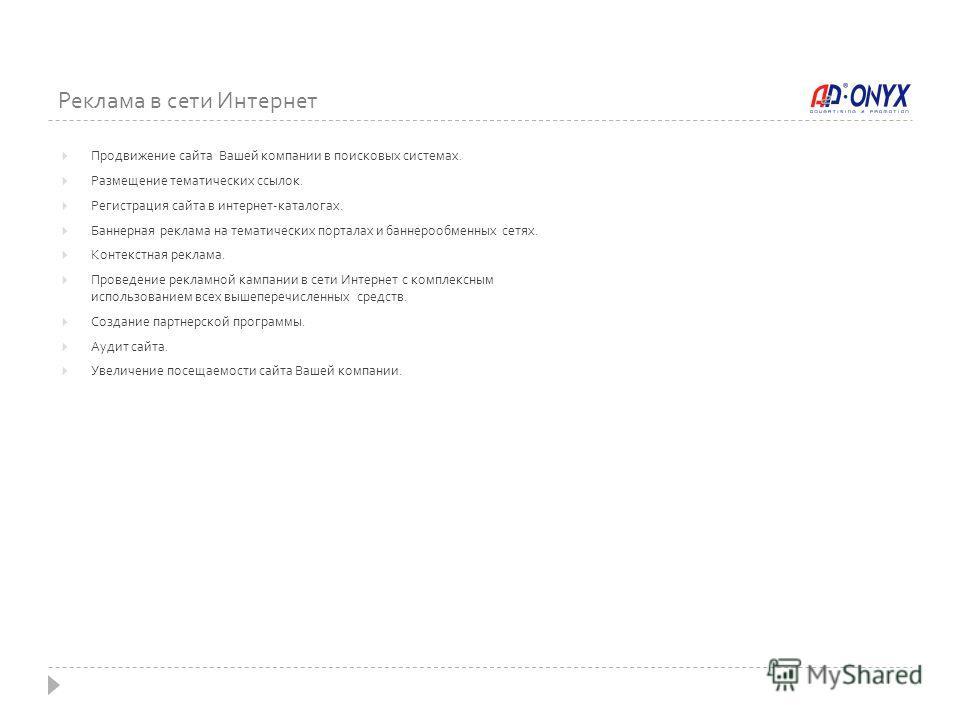 Реклама в сети Интернет Продвижение сайта Вашей компании в поисковых системах. Размещение тематических ссылок. Регистрация сайта в интернет-каталогах. Баннерная реклама на тематических порталах и баннерообменных сетях. Контекстная реклама. Проведение