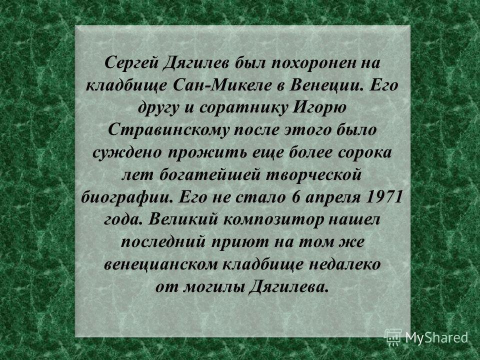 Мануэль де Фалья – Игорю Стравинскому 21 августа 1929 года Гранада «…Мой дорогой Игорь, меня глубоко затронула смерть Дягилева, и мне хочется написать Вам прежде, чем я буду говорить об этом с кем-нибудь другим. Какая это для Вас ужасная потеря! Из в