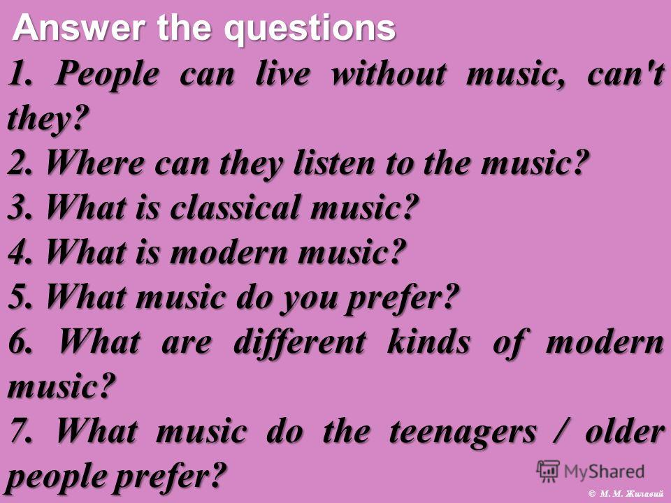 1. People can live without music, can't they? 2. Where can they listen to the music? 3. What is classical music? 4. What is modern music? 5. What music do you prefer? 6. What are different kinds of modern music? 7. What music do the teenagers / older